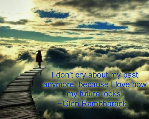 I don't cry about my past anymore, because I love how my future looks!