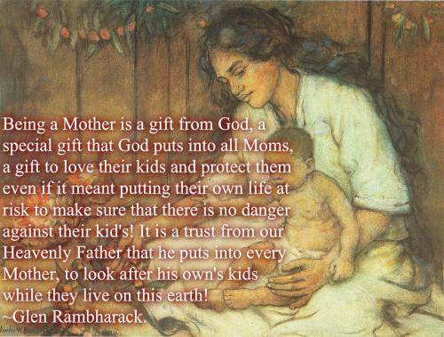 Being a Mother is a gift from God, a special gift that God puts into all Moms, a gift to love their kids and protect them even if it meant putting their own life at risk to make sure that there is no danger against their kid's! It is a trust from our Heavenly Father that he puts into every Mother, to look after his own's kids while they live on this earth!