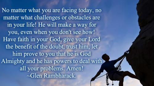 No matter what you are facing today, no matter what challenges or obstacles are in your life! He will make a way for you, even when you don't see how! Have faith in your God, give your Lord the benefit of the doubt, trust him, let him prove to you that he is God almighty and he has powers to deal with all your problems. Amen!