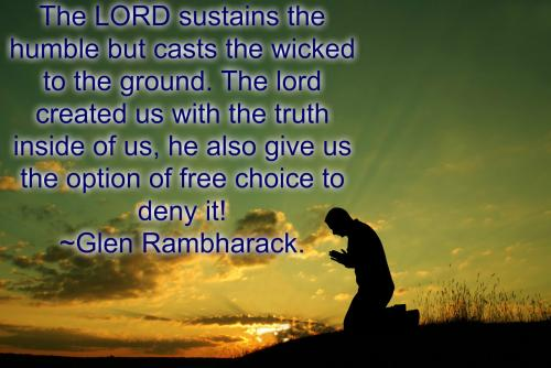 The LORD sustains the humble but casts the wicked to the ground. The lord created us with the truth inside of us, he also give us the option of free choice to deny it!
