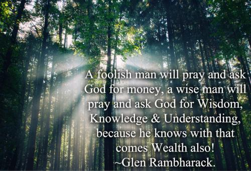 A foolish man will pray and ask God for money, a wise man will pray and ask God for Wisdom, Knowledge and Understanding, because he knows with that comes wealth also!