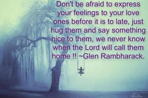 Don't be afraid to express your feelings to your love ones before it is to late, just hug them and say something nice to them, we never know when the Lord will call them home !!