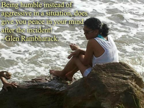 Being humble instead of aggressive in a situation, does give you peace in your mind after the incident!