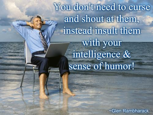 You don't need to curse and shout at them, instead insult them with your intelligence & sense of humor!
