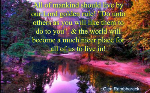 All of mankind should live by our Lord golden rule! Do unto others as you will like them to do to you. And the world will become a much nicer place for all of us to live in!