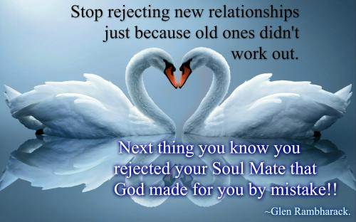 Stop rejecting new relationships just because old ones didn't work out. Next thing you know you rejected your Soul Mate that God made for you by mistake!