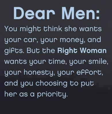 Dear men,You might think she wants your car your money and gifts, but the RIGHT WOMAN wants your time, your smile, your honesty, your effort and choosing to put her as a priority.