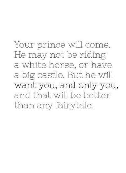 Your prince will come. He may not be riding a white horse, or have a big castle, but he will want you, and only you, and that would be better than any fairytale.