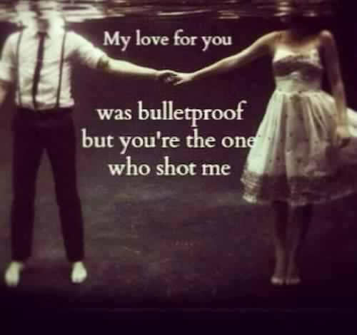My love for you was Bulletproof but your the one who shot me!