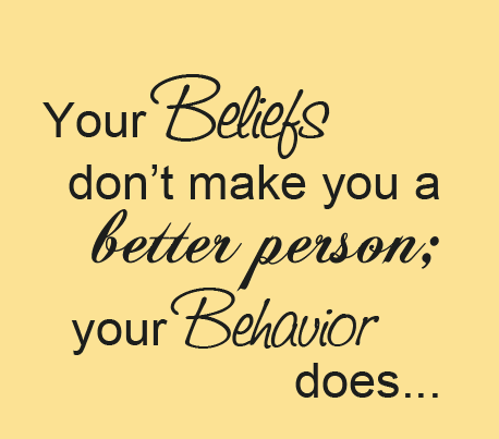 your beliefs don't make you a better person your behavior does.
