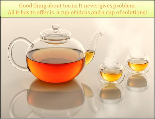 Good thing about tea is; It never gives you any problem. All it has to offer is a cup of Ideas and a cup of solutions.