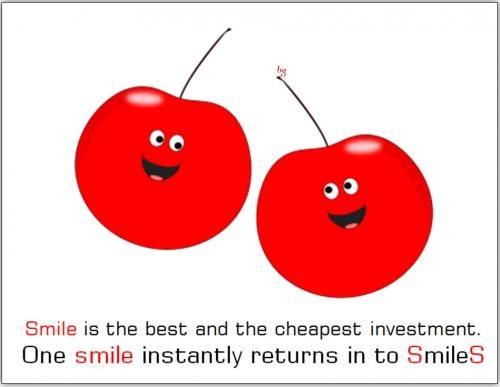 Smile! Is the best and the cheapest investment. One smile instantly return in to Smiles!
