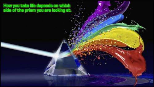 How you look at life depends on which side of the prism you are looking at.