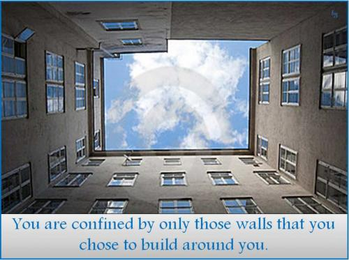 You are confined by only those walls that you chose to build around you.