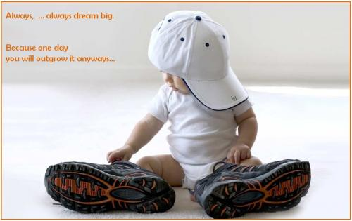 Always,  ... always dream big. Because one day you will outgrow it anyways.