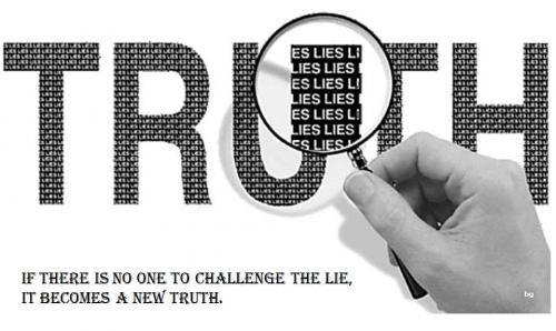 If there is no one to challenge the lies, it becomes a new Truth.