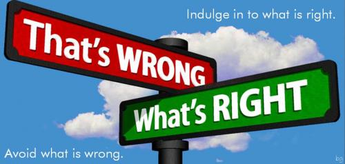 Indulge in to what is right. Avoid what is wrong.