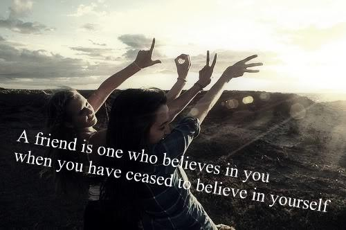 A friend is one who belives in you when you have ceased to believe in yourself.