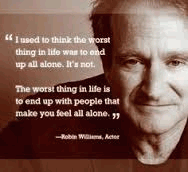 I used to think that the worst thing in life was to end up all alone. It's not. The worst thing in life is ending up with people who make you feel all alone.