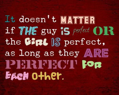 It doesn't matter if the guy is perfect or the girl is perfect, as long as they are perfect for each other