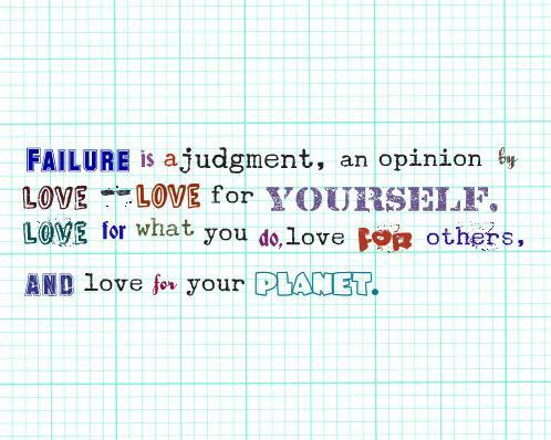 Failure is a judgement, an opinion. It stems from your fears, which can be eliminated by love -- love for yourself, love for what you do, love for others, and love for your planet.