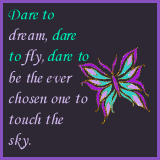 Dare to dream, dare to fly, dare to be the ever chosen one to touch the sky.