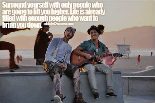 Surround yourself with only people who are going to lift you higher. Life is already filled with enough people who want to bring you down.