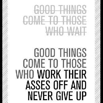 Good things come to those who wait¦ BULLSH!T!!¦. Good things come to those who work their asses off and never give up!