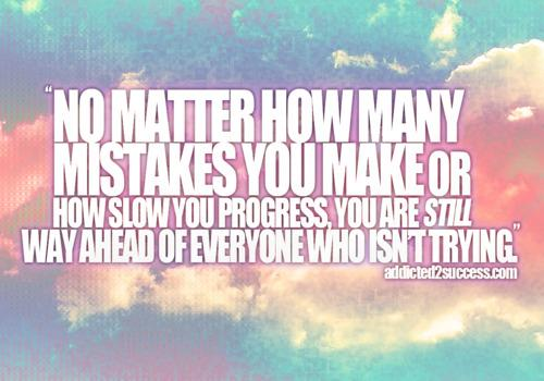 No matter how many mistakes you make or how slow you progress, you are still way ahead of everyone who isnt trying.
