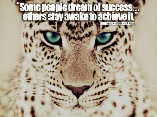 Some people dream of success¦ others stay awake to achieve it.