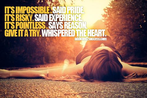 Its impossible.  said pride. Its risky. said experience. Its pointless. says reason. Give it a try. whispered the heart.
