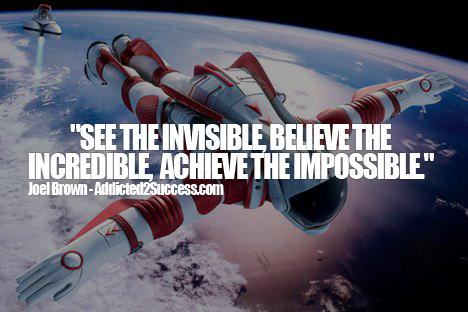 See the Invisible, Believe the Incredible, Achieve the Impossible. -