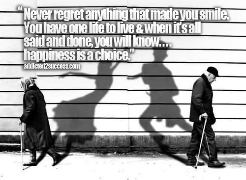 Never regret anything that made you smile. You have one life to live & when its all said and done, you will know¦.happiness is a choice.