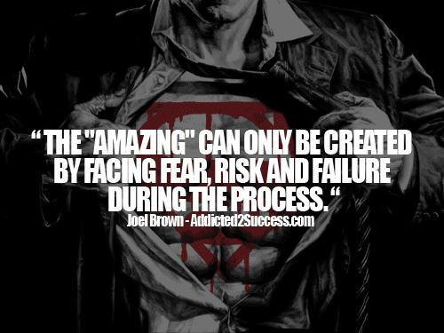 The Amazing can only be created by facing fear, risk and failure during the process. -