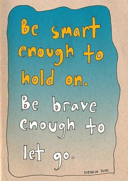 Be smart enough to hold on, be brave enough to let go.