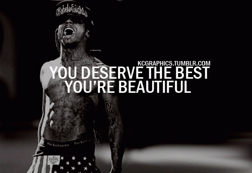 You deserve the best, you're beautiful.