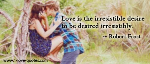Love is the irresistible desire to be desired irresistibly.-