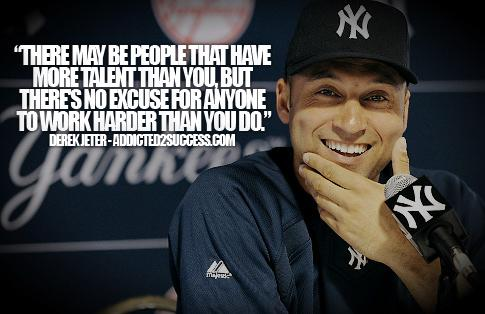 There may be people that have more talent than you, but theres no excuse for anyone to work harder than you do.