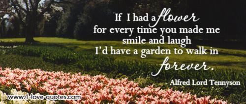 If I had a flower for every time I thought of you, I could walk in my garden forever.