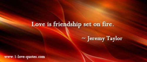 Love is friendship set on fire. -
