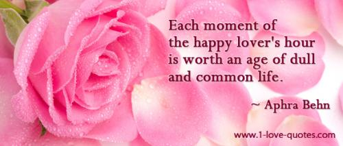 Each moment of the happy lover's hour is worth an age of dull and common life. -