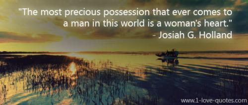 The most precious possession that ever comes to a man in this world is a woman's heart.