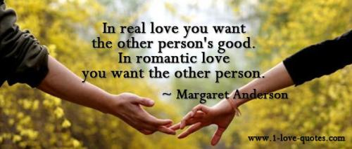 In real love you want the other person's good. In romantic love you want the other person. -
