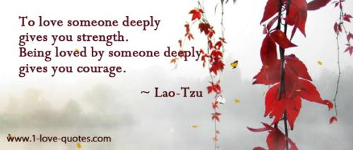 To love someone deeply gives you strength. Being loved by someone deeply gives you courage.