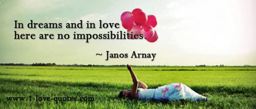 In dreams and in love there are no impossibilities -