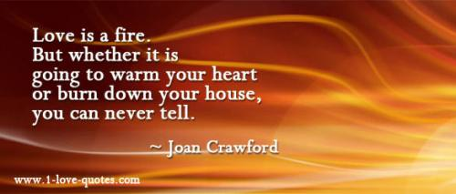 Love is a fire. But whether it is going to warm your heart or burn down your house, you can never tell.