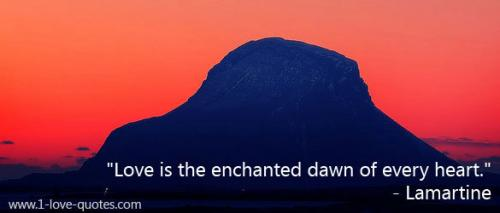 Love is the enchanted dawn of every heart.
