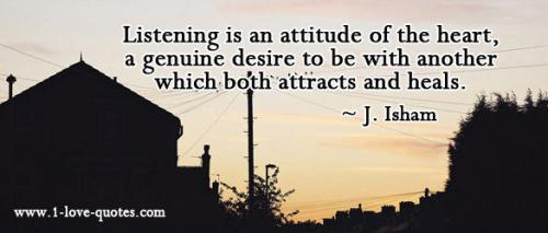 Listening is an attitude of the heart, a genuine desire to be with another which both attracts and heals. -
