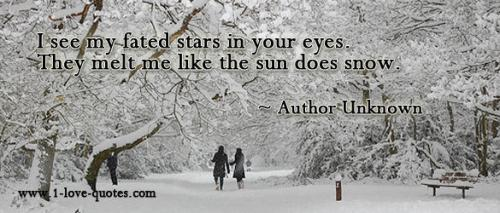 I see my fated stars in your eyes. They melt me like the sun does snow.