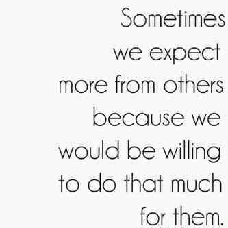 Sometime we expect more from other because we would be willing to do that much for them.
